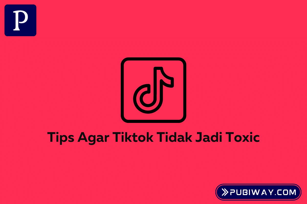 Tips TikTok tidak jadi Toxic